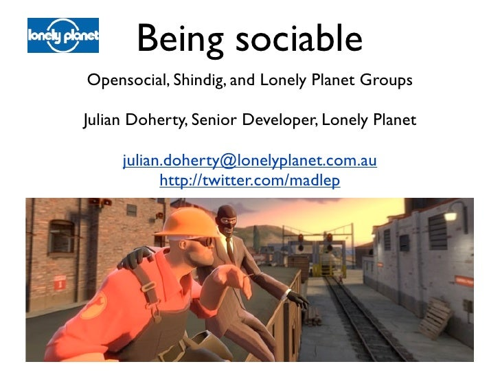 Being sociable Opensocial, Shindig, and Lonely Planet Groups  Julian Doherty, Senior Developer, Lonely Planet       julian...