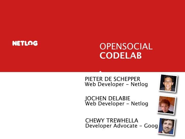 OPENSOCIAL      CODELAB  PIETER DE SCHEPPER Web Developer - Netlog  JOCHEN DELABIE Web Developer - Netlog   CHEWY TREWHELL...