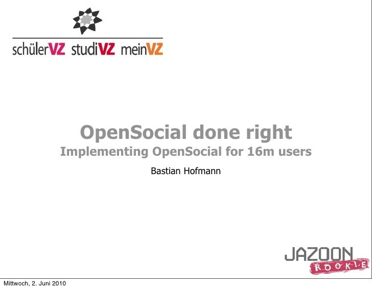 OpenSocial done right                    Implementing OpenSocial for 16m users                                 Bastian Hof...