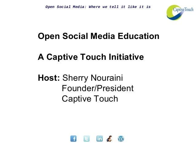 Open Social Media: Where we tell it like it isOpen Social Media EducationA Captive Touch InitiativeHost: Sherry NourainiFo...