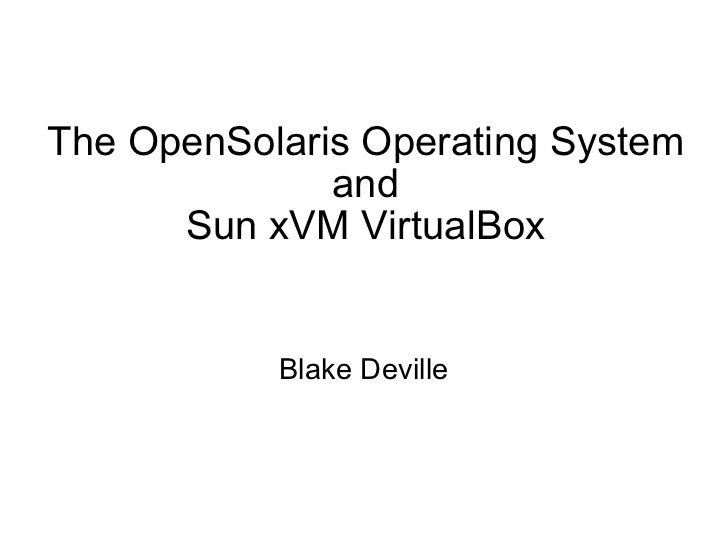 The OpenSolaris Operating System and Sun xVM VirtualBox Blake Deville