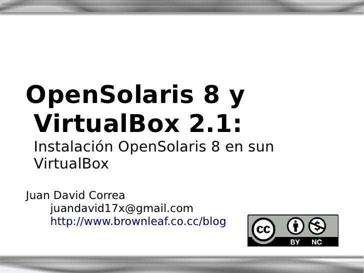 OpenSolaris 8 y VirtualBox 2.1:  Instalación OpenSolaris 8 en sun  VirtualBox  Juan David Correa     juandavid17x@gmail.co...