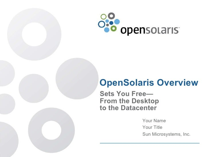 OpenSolaris Overview Sets You Free— From the Desktop to the Datacenter Your Name Your Title Sun Microsystems, Inc.