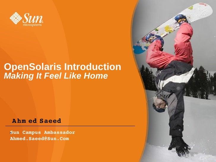 OpenSolaris Introduction Making It Feel Like Home      Ahm edSaeed  SunCampusAmbassador  ●  Ahmed.Saeed@Sun.Com