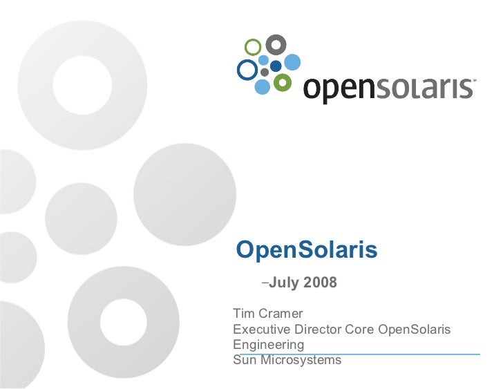 OpenSolaris     –July   2008  Tim Cramer Executive Director Core OpenSolaris Engineering Sun Microsystems