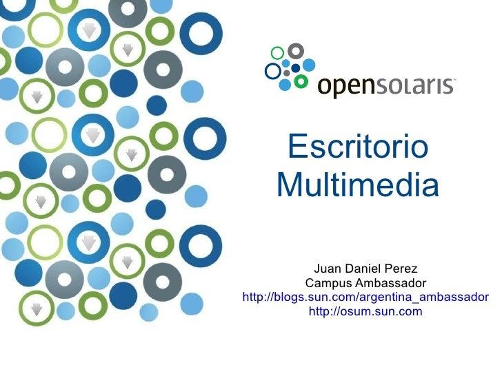 Escritorio Multimedia Juan Daniel Perez Campus Ambassador http://blogs.sun.com/argentina_ambassador http://osum.sun.com