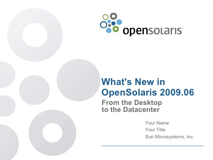 What's New in OpenSolaris 2009.06 From the Desktop to the Datacenter Your Name Your Title Sun Microsystems, Inc.