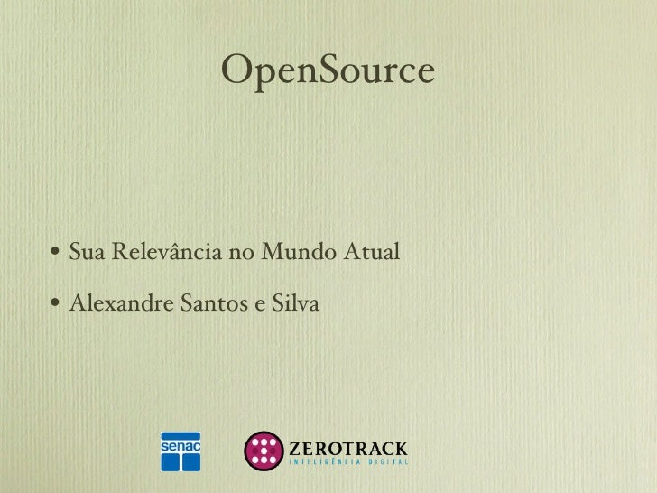 OpenSource <ul><li>Sua Relevância no Mundo Atual </li></ul><ul><li>Alexandre Santos e Silva </li></ul>