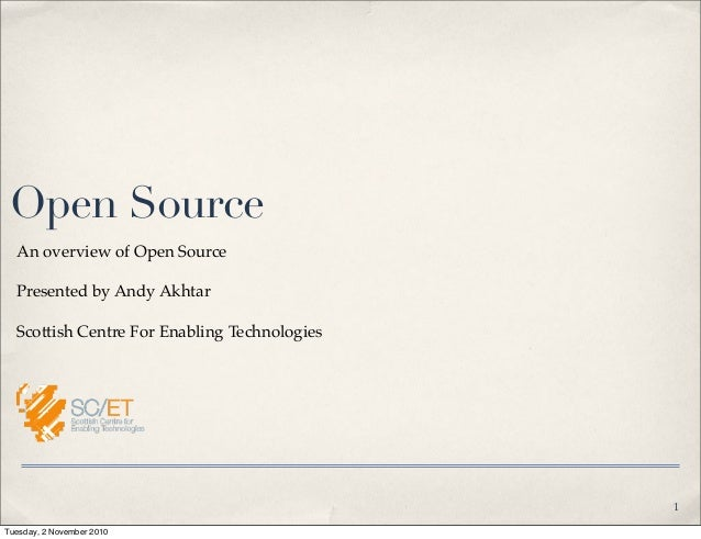 Open Source An overview of Open Source Presented by Andy Akhtar Scottish Centre For Enabling Technologies 1 Tuesday, 2 Nov...