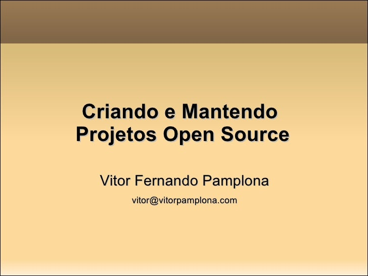 Criando e Mantendo  Projetos Open Source <ul><li>Vitor Fernando Pamplona </li></ul><ul><li>[email_address] </li></ul>