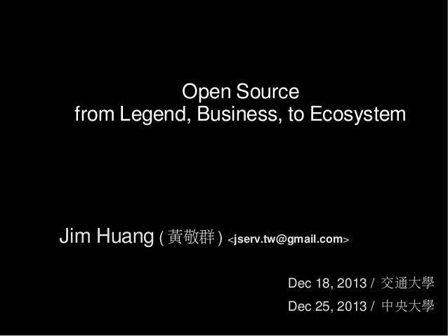 Open Source from Legend, Business, to Ecosystem  Jim Huang ( 黃敬群 ) <jserv.tw@gmail.com> Dec 18, 2013 / 交通大學 Dec 25, 2013 /...