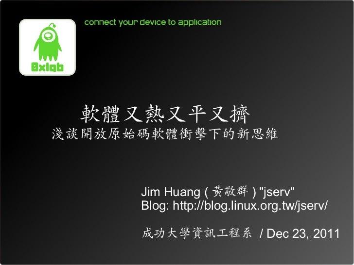 """軟體又熱又平又擠淺談開放原始碼軟體衝擊下的新思維      Jim Huang ( 黃敬群 ) """"jserv""""      Blog: http://blog.linux.org.tw/jserv/      成功大學資訊工程系 / Dec 23..."""