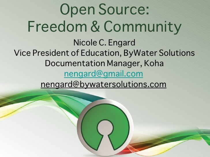 Open Source:   Freedom & Community               Nicole C. EngardVice President of Education, ByWater Solutions        Doc...