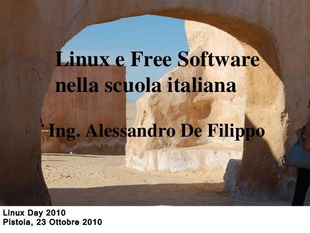 Linux Day 2010 Pistoia, 23 Ottobre 2010 Linux e Free Software nella scuola italiana Ing. Alessandro De Filippo
