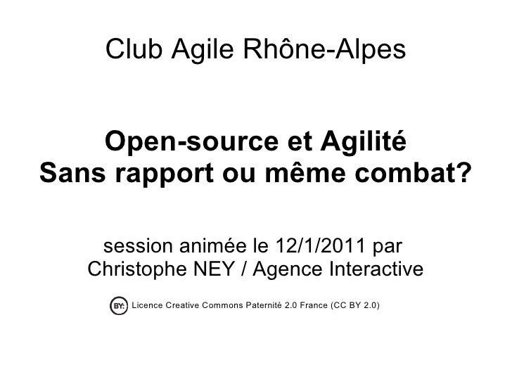 <ul>Club Agile Rhône-Alpes </ul><ul>Open-source et Agilité Sans rapport ou même combat? session animée le 12/1/2011 par  C...