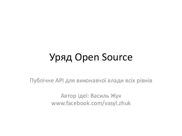Уряд Open Source Публічне API для виконавчої влади всіх рівнів Автор ідеї: Василь Жук www.facebook.com/vasyl.zhuk