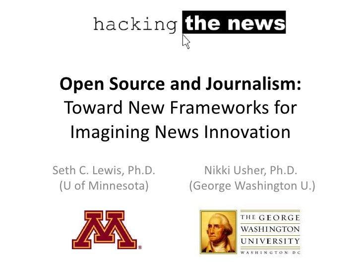Open Source and Journalism: Toward New Frameworks for  Imagining News InnovationSeth C. Lewis, Ph.D.     Nikki Usher, Ph.D...
