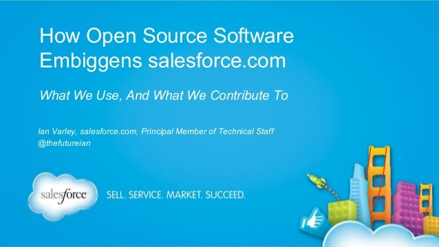 How Open Source Software Embiggens salesforce.com What We Use, And What We Contribute To Ian Varley, salesforce.com, Princ...