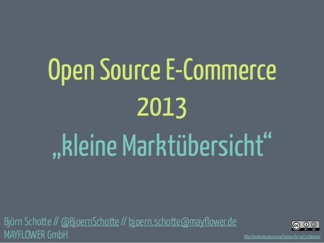 """Open Source E-Commerce 2013 """"kleine Marktübersicht"""" Björn Schotte // @BjoernSchotte // bjoern.schotte@mayflower.de MAYFLOW..."""