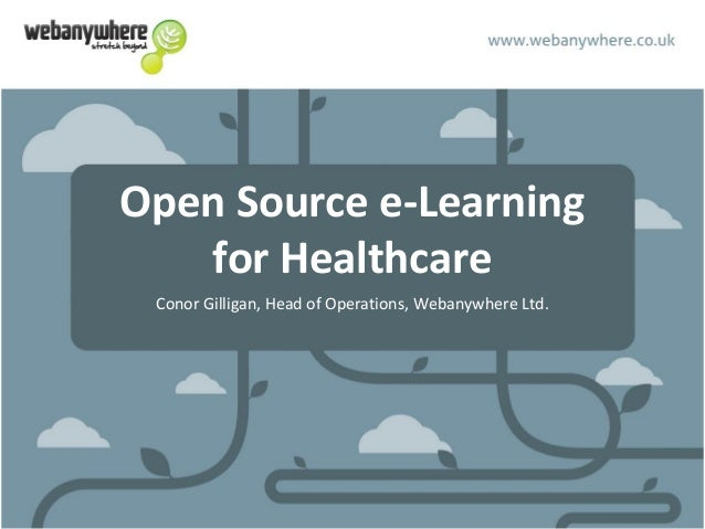 Open Source e-Learning for Healthcare Conor Gilligan, Head of Operations, Webanywhere Ltd.