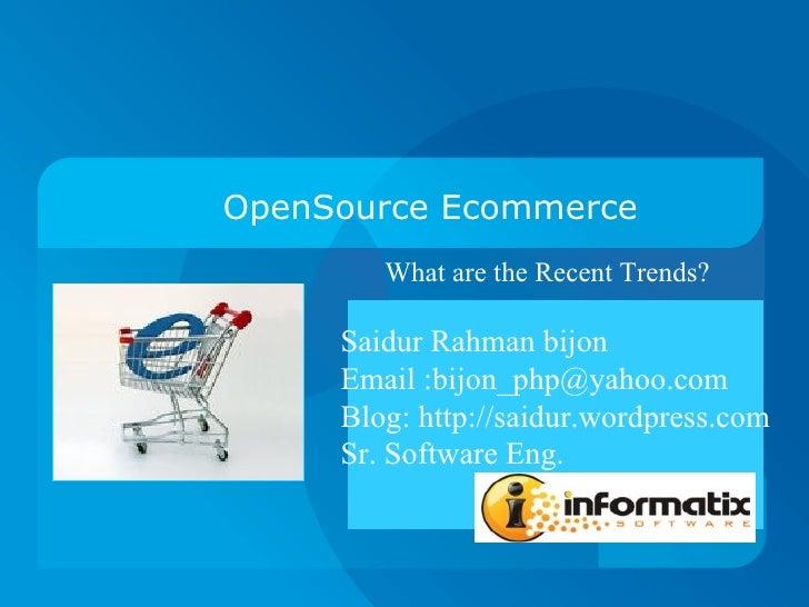 OpenSource Ecommerce What are the Recent Trends?  Saidur Rahman bijon Email :bijon_php@yahoo.com Blog: http://saidur.wordp...