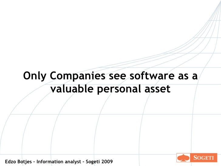 Only Companies see software as a valuable personal asset Edzo Botjes – Information analyst – Sogeti 2009