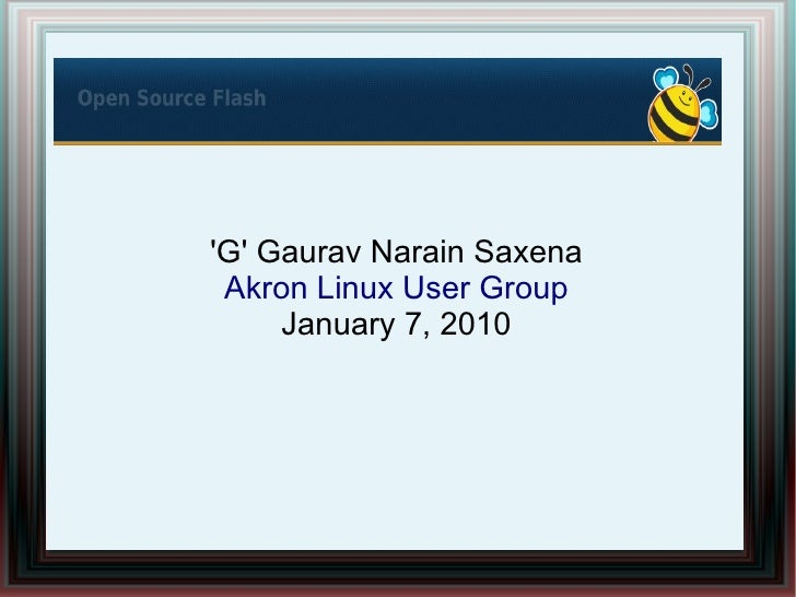 Open Source Flash 101     'G' Gaurav Narain Saxena    Akron Linux User Group        January 7, 2010