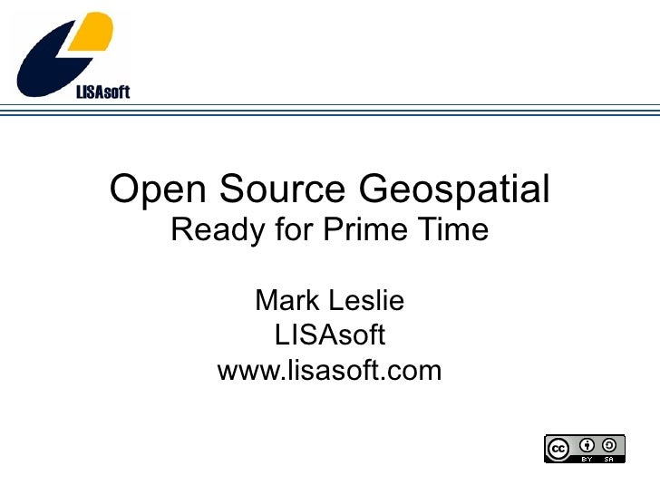 Open Source Geospatial Ready for Prime Time Mark Leslie LISAsoft www.lisasoft.com