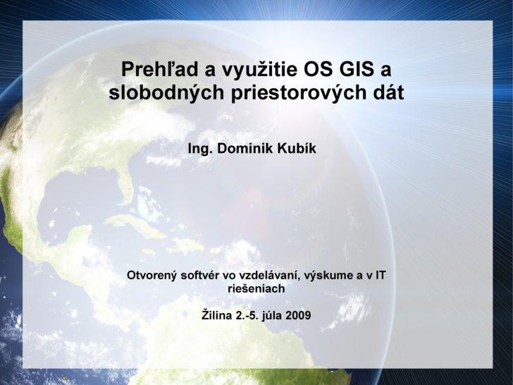 Prehľad a využitie OS GIS a slobodných priestorových dát             Ing. Dominik Kubík      Otvorený softvér vo vzdelávan...