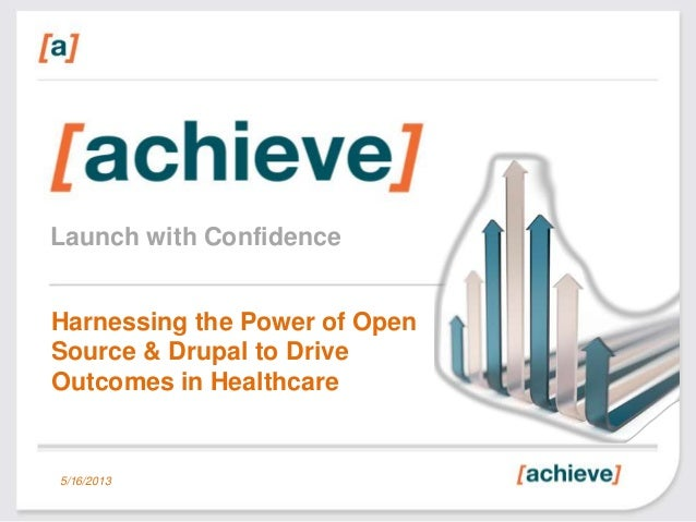 Launch with ConfidenceHarnessing the Power of OpenSource & Drupal to DriveOutcomes in Healthcare5/16/2013
