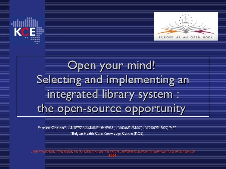 Open your mind! Selecting and implementing an   integrated library system : the open-source opportunity Patrice Chalon*, L...