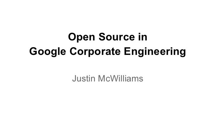 Open Source inGoogle Corporate Engineering       Justin McWilliams