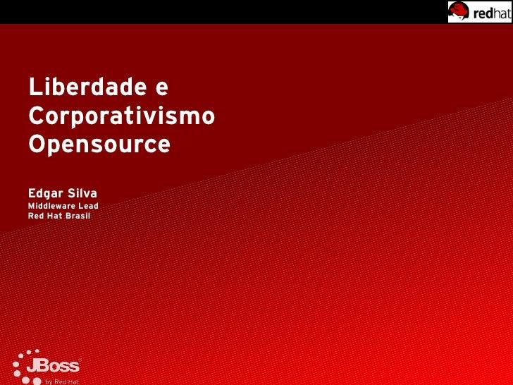 Liberdade e Corporativismo Opensource Edgar Silva Middleware Lead Red Hat Brasil