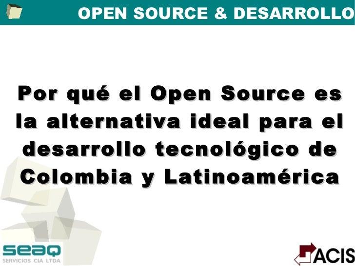 OPEN SOURCE & DESARROLLOPor qué el Open Source esla alternativa ideal para el desarrollo tecnológico de Colombia y Latinoa...