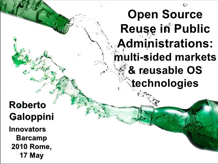 Open Source Reuse in Public Administrations: multi-sided markets & reusable OS technologies Roberto Galoppini Innovators B...