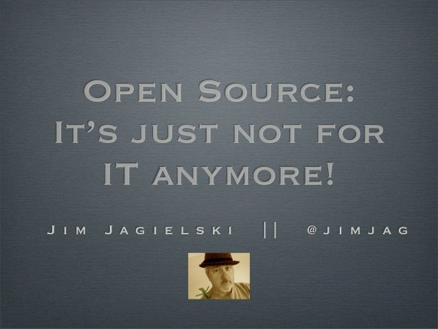 Open Source:It's just not forIT anymore!J i m J a g i e l s k i | | @ j i m j a g