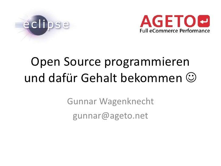 Open Source programmieren und dafür Gehalt bekommen <br />Gunnar Wagenknecht<br />gunnar@ageto.net<br />