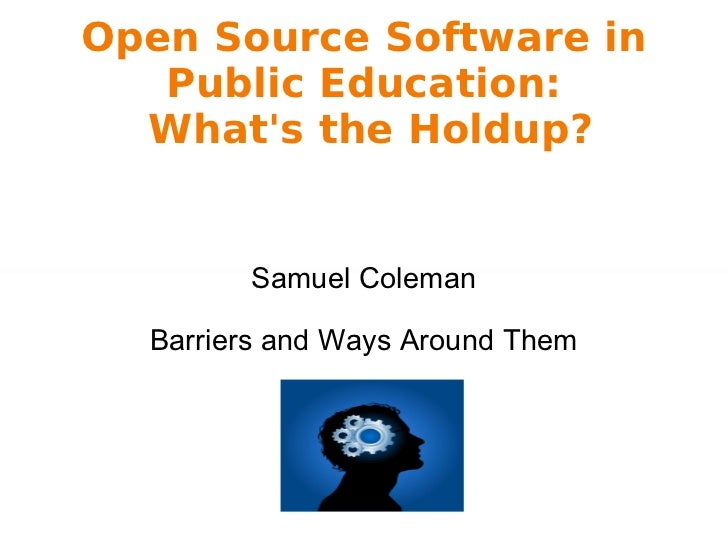 Open Source Software in Public Education:  What's the Holdup? Samuel Coleman Barriers and Ways Around Them