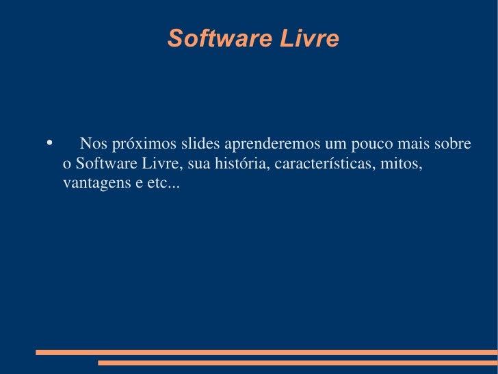 Software Livre <ul><li>Nos próximos slides aprenderemos um pouco mais sobre o Software Livre, sua história, característica...