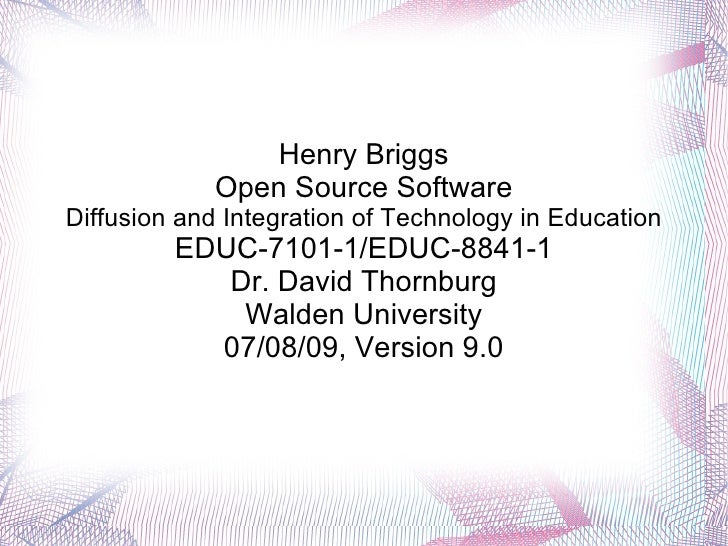 Henry Briggs Open Source Software Diffusion and Integration of Technology in Education EDUC-7101-1/EDUC-8841-1 Dr. David T...