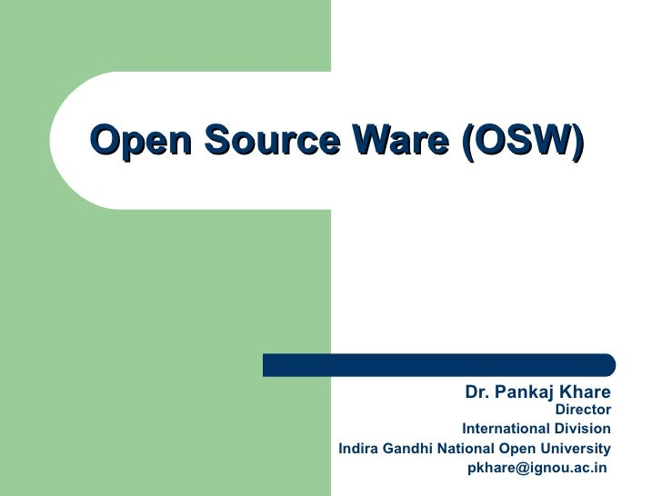 Open Source Ware (OSW) Dr. Pankaj Khare Director International Division Indira Gandhi National Open University [email_addr...