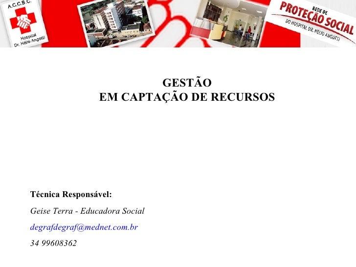 GESTÃO                  EM CAPTAÇÃO DE RECURSOSTécnica Responsável:Geise Terra - Educadora Socialdegrafdegraf@mednet.com.b...