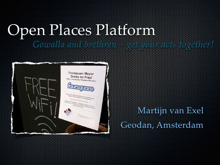 Open Places Platform    Gowalla and brethren – get your acts together!                                  Martijn van Exel  ...
