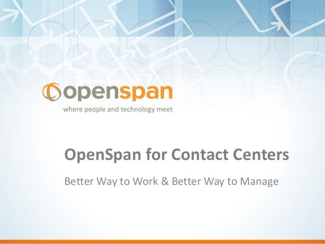 OpenSpan for Contact Centers Better Way to Work & Better Way to Manage