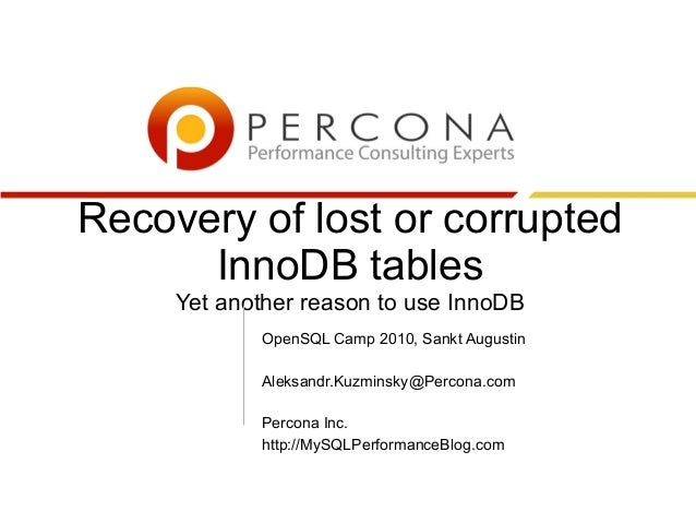 Recovery of lost or corrupted InnoDB tables Yet another reason to use InnoDB OpenSQL Camp 2010, Sankt Augustin Aleksandr.K...