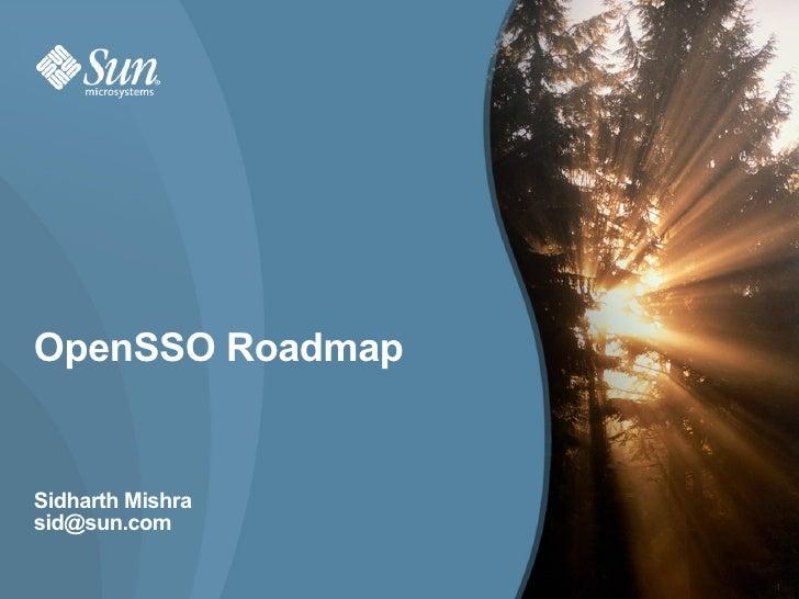 OpenSSO Roadmap   Sidharth Mishra sid@sun.com                    1