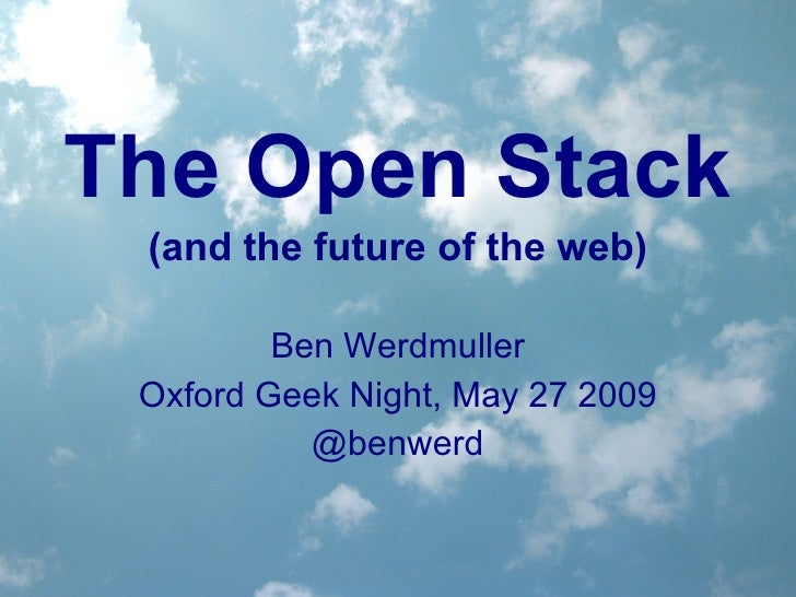 The Open Stack (and the future of the web) Ben Werdmuller Oxford Geek Night, May 27 2009 @benwerd