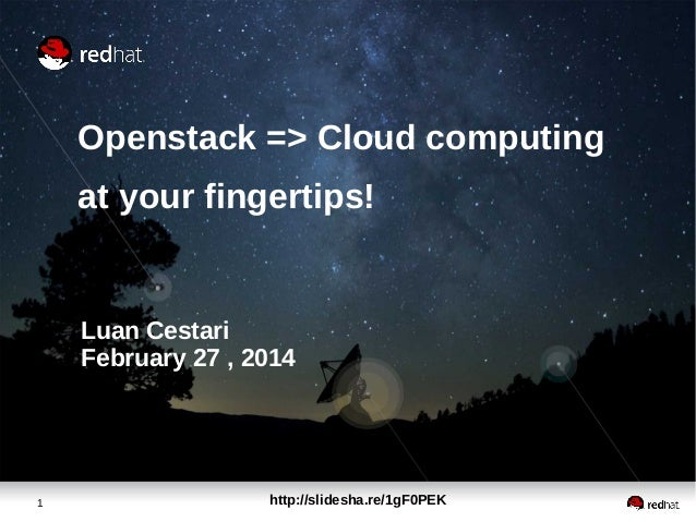 Openstack => Cloud computing at your fingertips!  Luan Cestari February 27 , 2014  1  http://slidesha.re/1gF0PEK