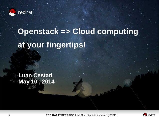 RED HAT ENTERPRISE LINUX – http://slidesha.re/1gF0PEK1 Openstack => Cloud computing at your fingertips! Luan Cestari May 1...