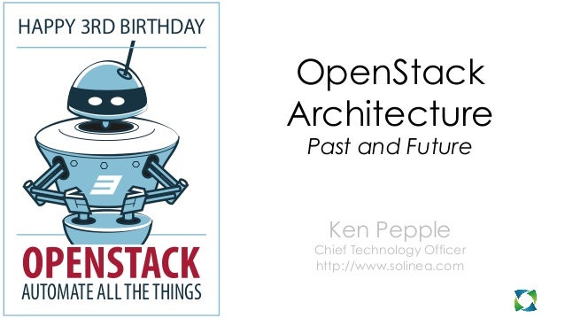 OpenStack Architecture Past and Future Ken Pepple Chief Technology Officer http://www.solinea.com HAPPY 3RD BIRTHDAY AUTOM...